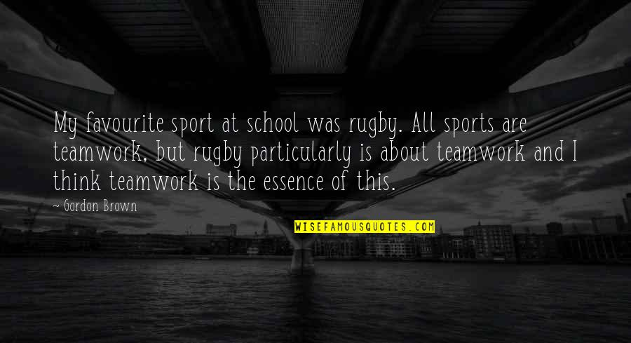 Teamwork In Sports Quotes By Gordon Brown: My favourite sport at school was rugby. All
