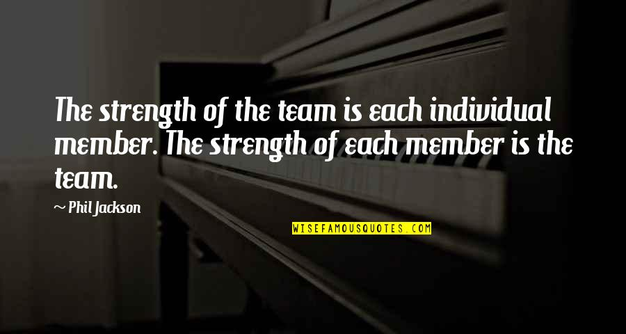 Teamwork In Sports Quotes By Phil Jackson: The strength of the team is each individual