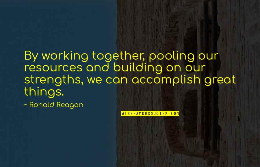 Teamwork Working Together Quotes By Ronald Reagan: By working together, pooling our resources and building