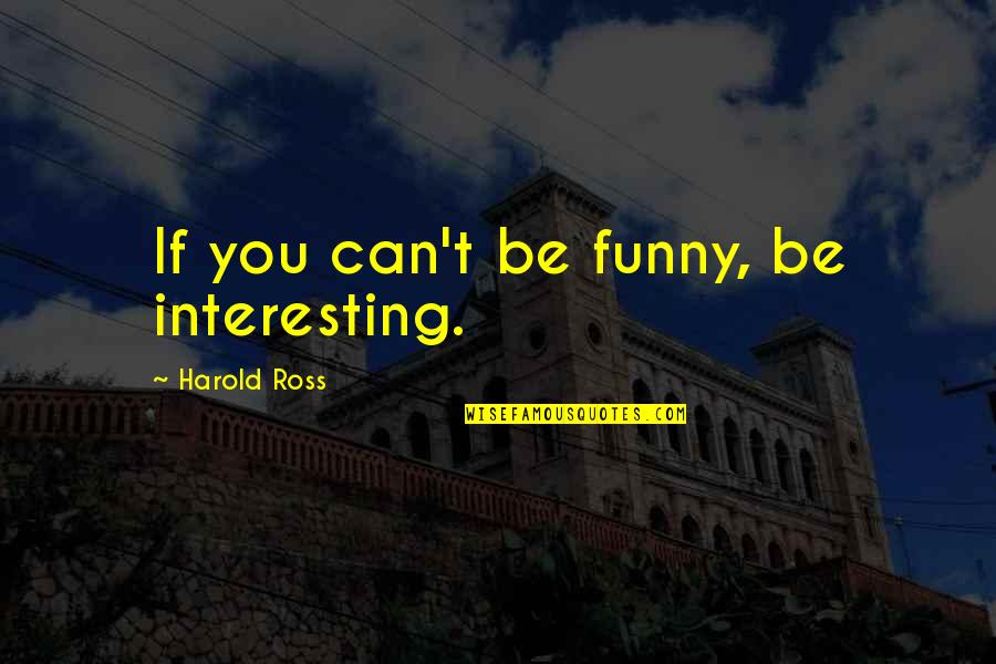 Teared Apart Quotes By Harold Ross: If you can't be funny, be interesting.