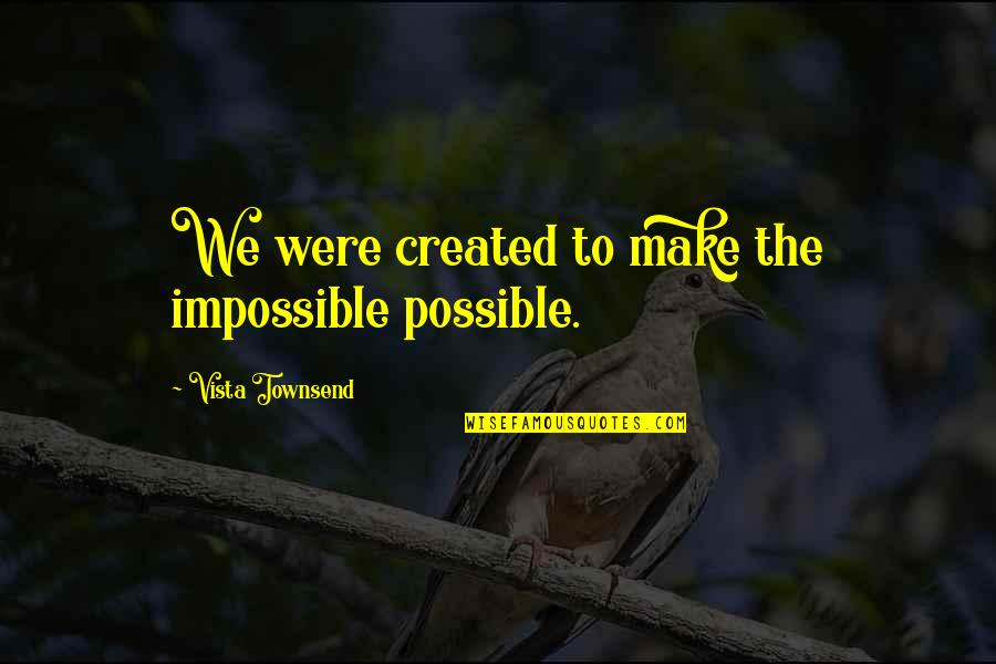 Teared Apart Quotes By Vista Townsend: We were created to make the impossible possible.