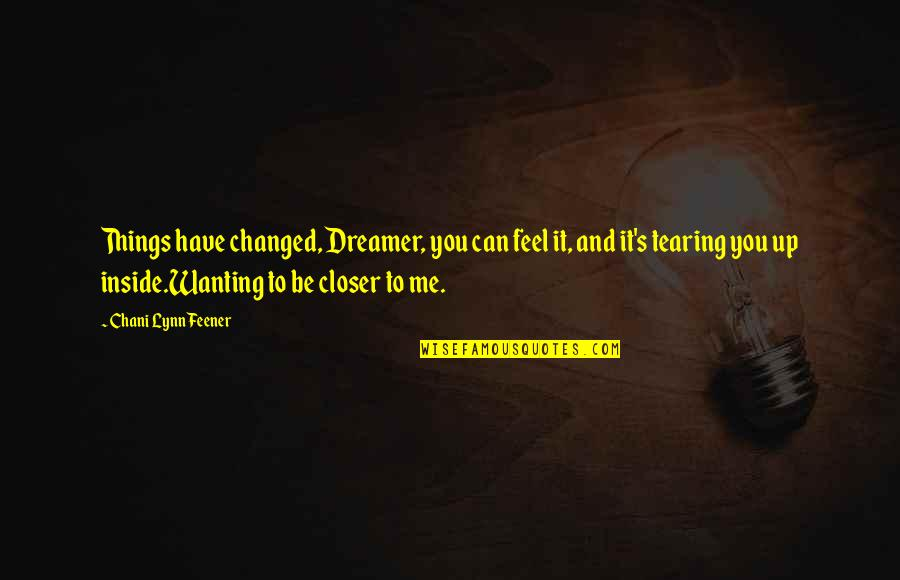 Tearing Me Up Inside Quotes By Chani Lynn Feener: Things have changed, Dreamer, you can feel it,