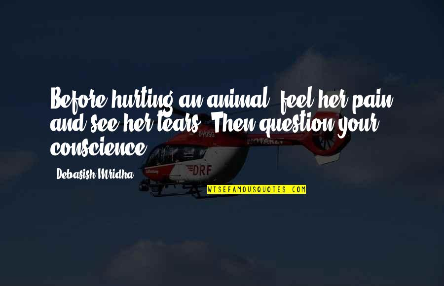 Tears And Pain Quotes By Debasish Mridha: Before hurting an animal, feel her pain and
