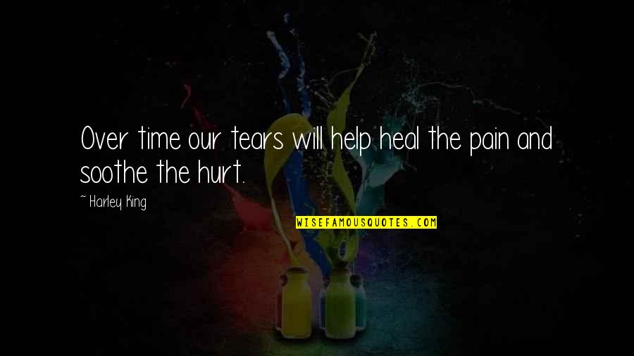 Tears And Pain Quotes By Harley King: Over time our tears will help heal the