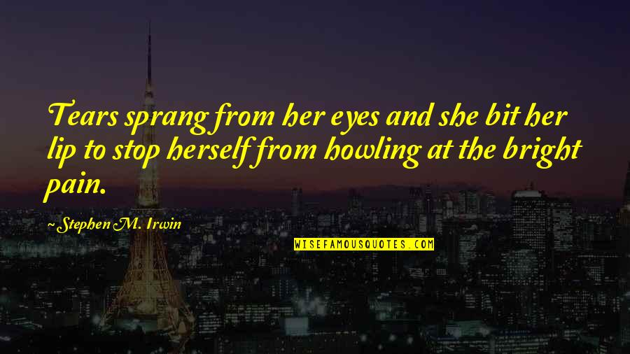 Tears And Pain Quotes By Stephen M. Irwin: Tears sprang from her eyes and she bit
