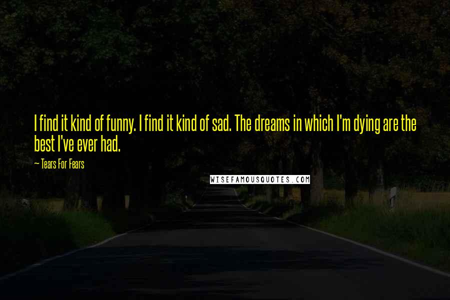 Tears For Fears quotes: I find it kind of funny. I find it kind of sad. The dreams in which I'm dying are the best I've ever had.