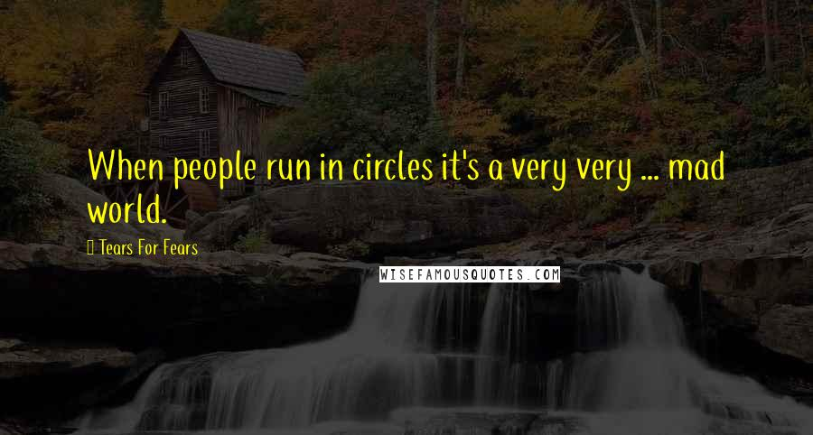 Tears For Fears quotes: When people run in circles it's a very very ... mad world.