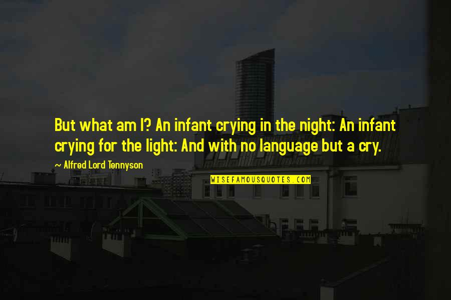 Tears I Cry Quotes By Alfred Lord Tennyson: But what am I? An infant crying in