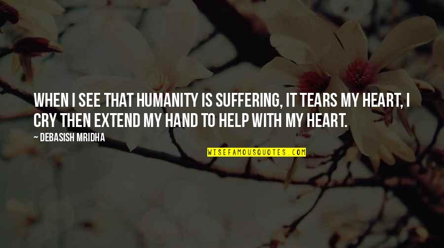 Tears I Cry Quotes By Debasish Mridha: When I see that humanity is suffering, it