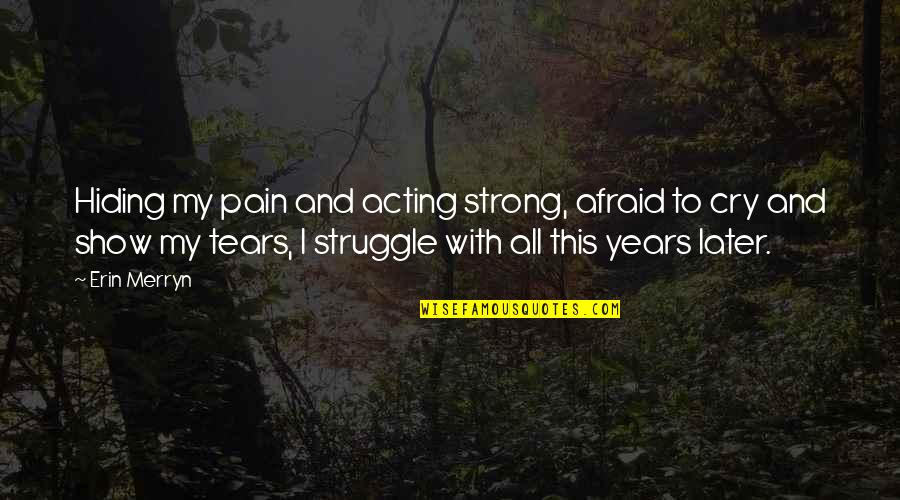 Tears I Cry Quotes By Erin Merryn: Hiding my pain and acting strong, afraid to