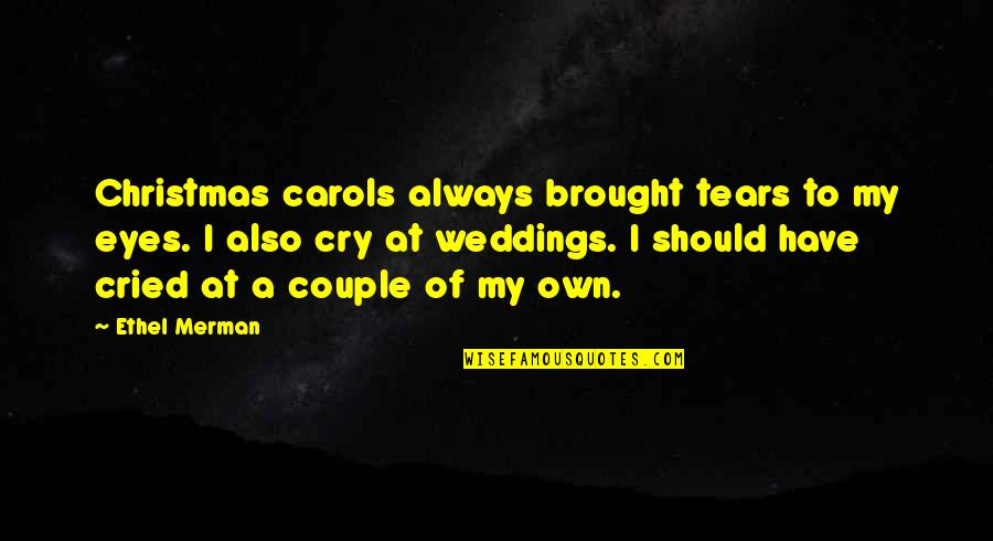 Tears I Cry Quotes By Ethel Merman: Christmas carols always brought tears to my eyes.