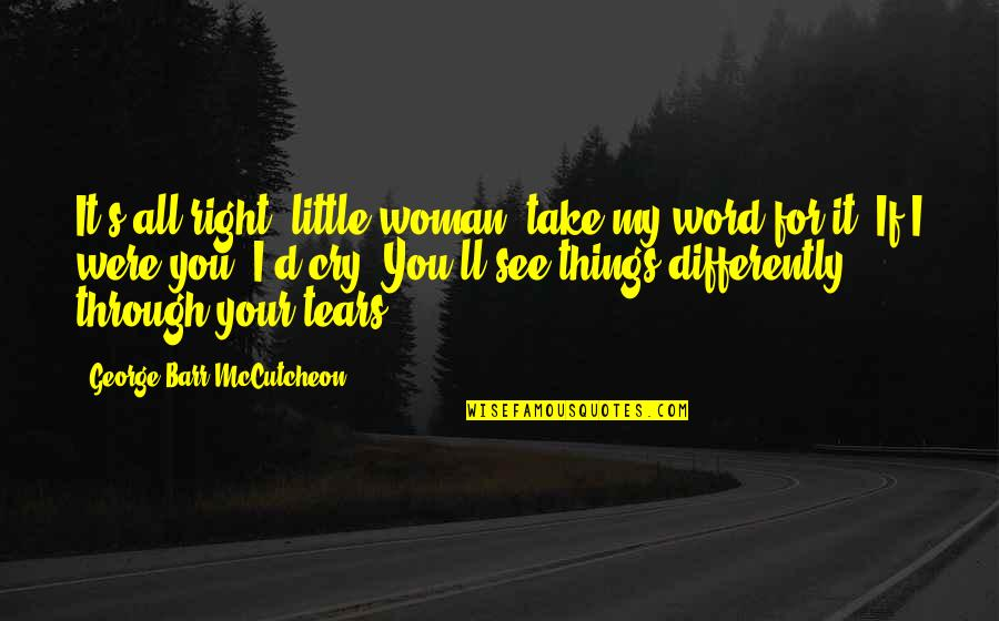 Tears I Cry Quotes By George Barr McCutcheon: It's all right, little woman, take my word