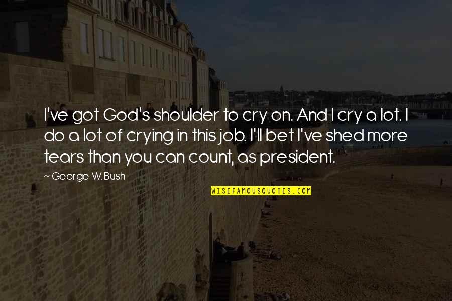 Tears I Cry Quotes By George W. Bush: I've got God's shoulder to cry on. And
