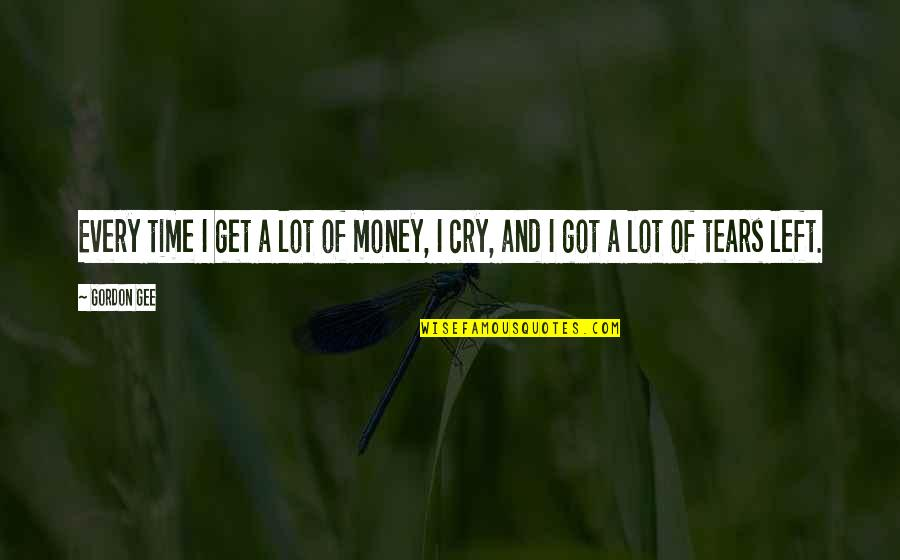 Tears I Cry Quotes By Gordon Gee: Every time I get a lot of money,
