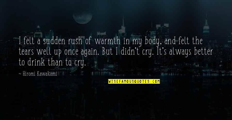 Tears I Cry Quotes By Hiromi Kawakami: I felt a sudden rush of warmth in