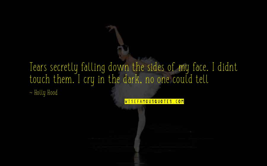 Tears I Cry Quotes By Holly Hood: Tears secretly falling down the sides of my