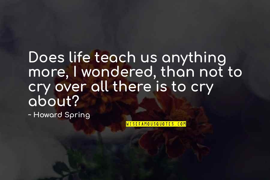 Tears I Cry Quotes By Howard Spring: Does life teach us anything more, I wondered,