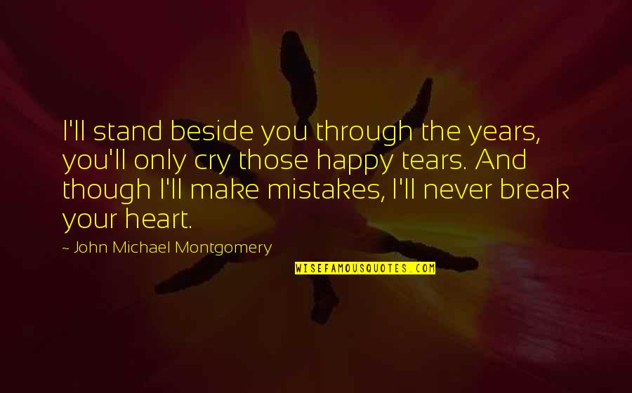 Tears I Cry Quotes By John Michael Montgomery: I'll stand beside you through the years, you'll