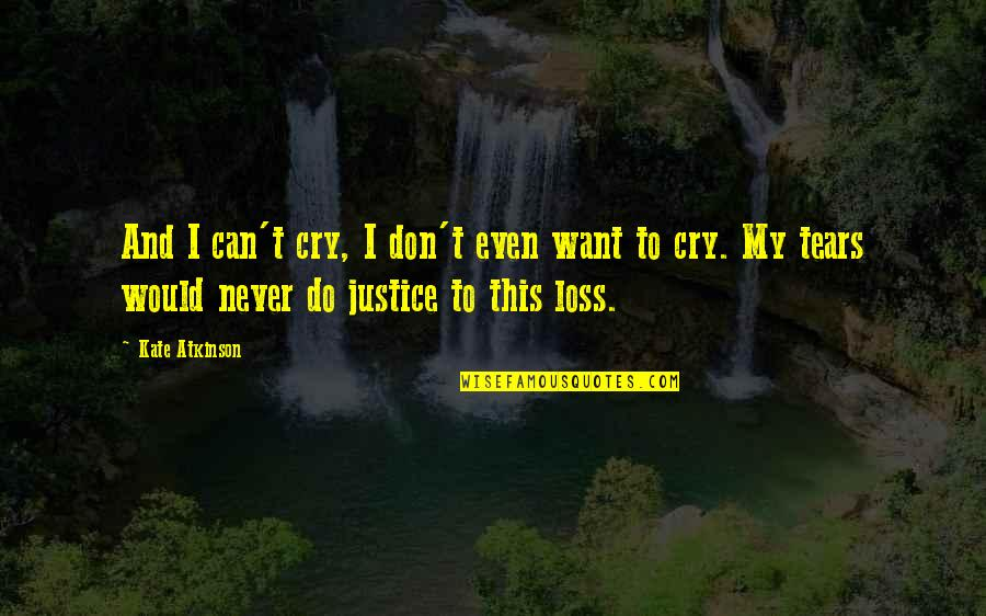 Tears I Cry Quotes By Kate Atkinson: And I can't cry, I don't even want