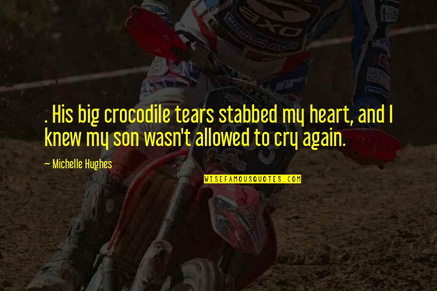 Tears I Cry Quotes By Michelle Hughes: . His big crocodile tears stabbed my heart,