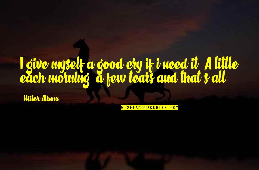 Tears I Cry Quotes By Mitch Albom: I give myself a good cry if i