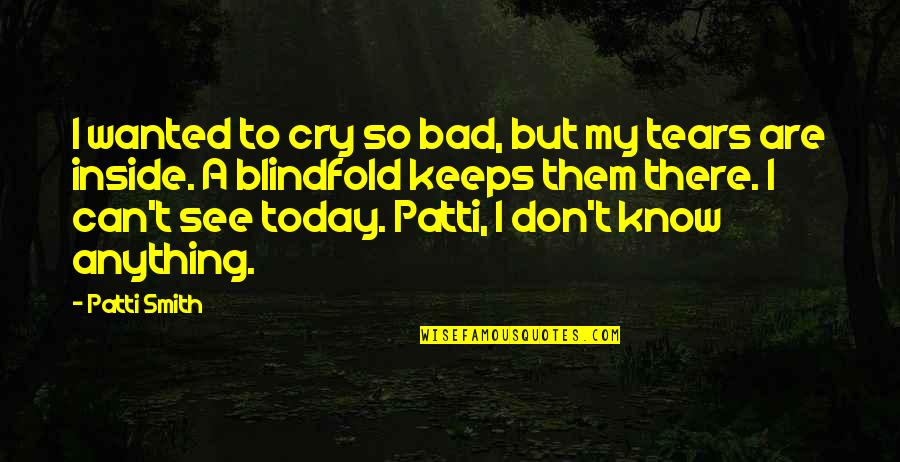 Tears I Cry Quotes By Patti Smith: I wanted to cry so bad, but my
