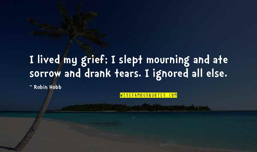 Tears I Cry Quotes By Robin Hobb: I lived my grief; I slept mourning and