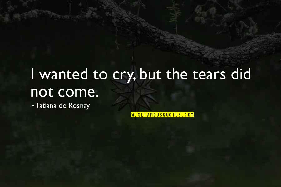 Tears I Cry Quotes By Tatiana De Rosnay: I wanted to cry, but the tears did