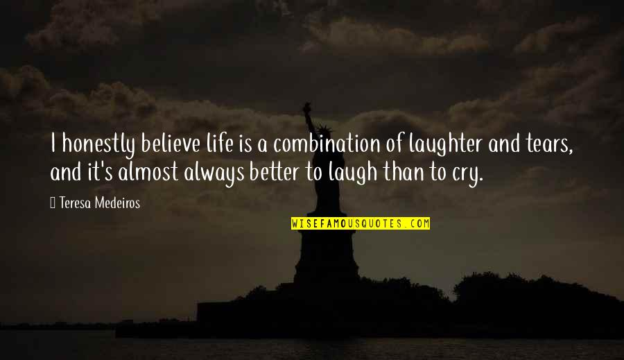 Tears I Cry Quotes By Teresa Medeiros: I honestly believe life is a combination of