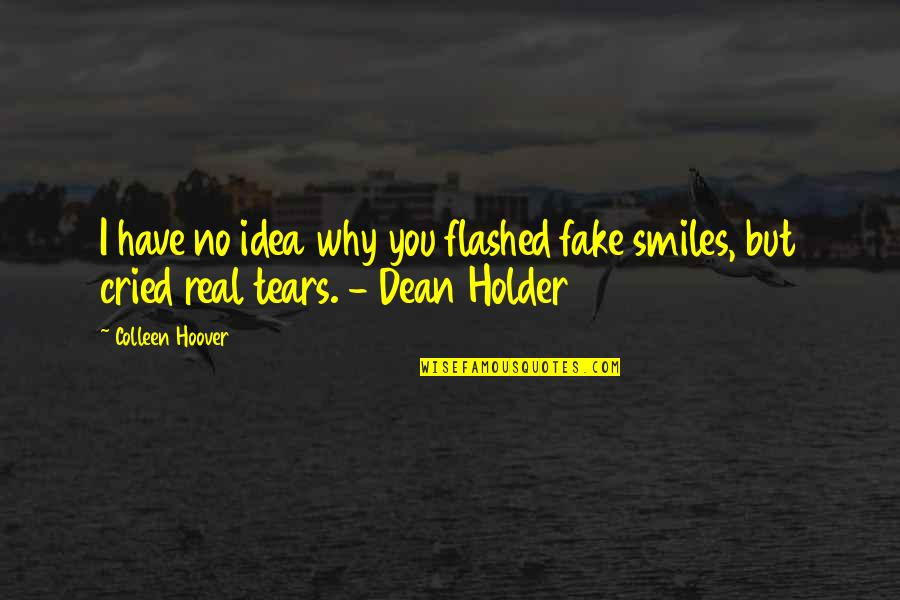 Tears I've Cried Quotes By Colleen Hoover: I have no idea why you flashed fake