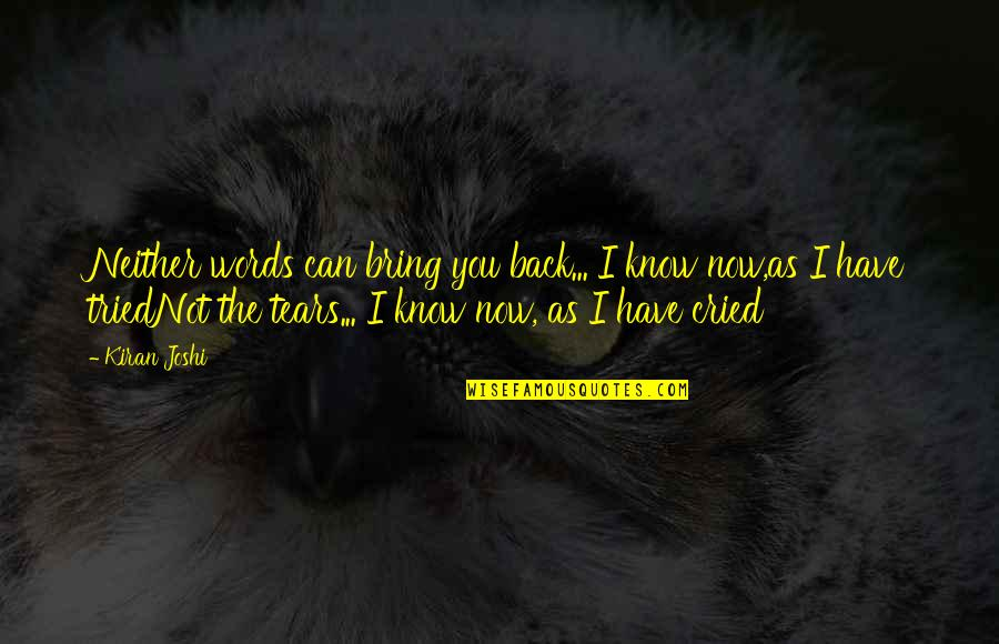 Tears I've Cried Quotes By Kiran Joshi: Neither words can bring you back... I know