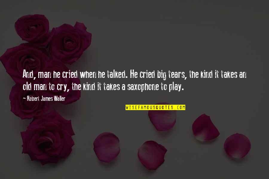 Tears I've Cried Quotes By Robert James Waller: And, man he cried when he talked. He