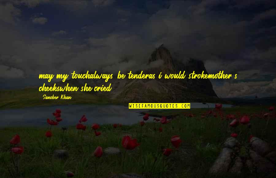 Tears I've Cried Quotes By Sanober Khan: may my touchalways...be tenderas i would strokemother's cheekswhen