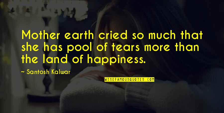 Tears I've Cried Quotes By Santosh Kalwar: Mother earth cried so much that she has
