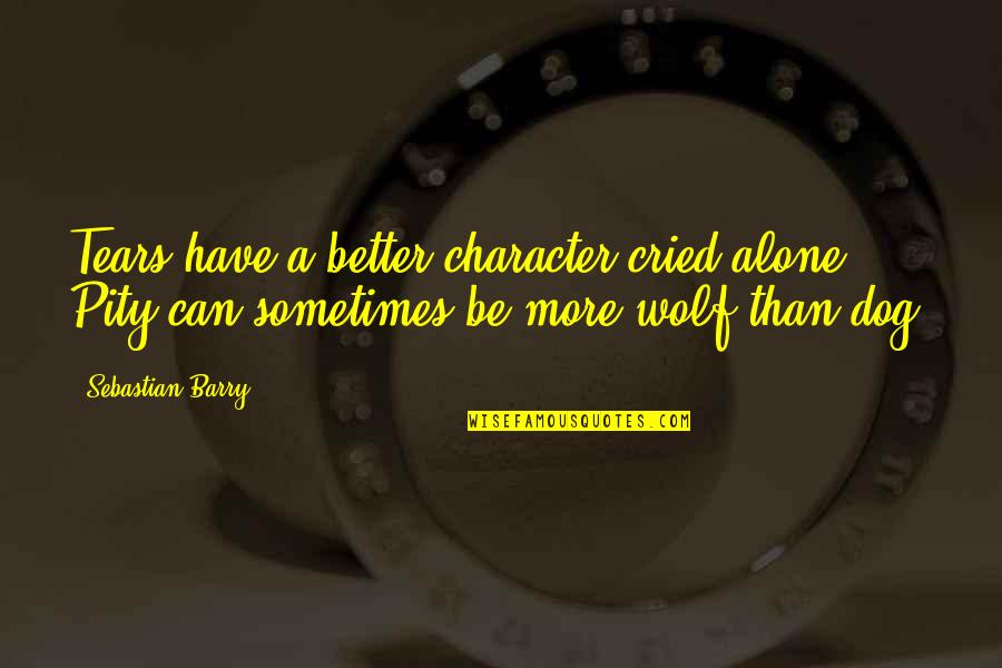 Tears I've Cried Quotes By Sebastian Barry: Tears have a better character cried alone. Pity