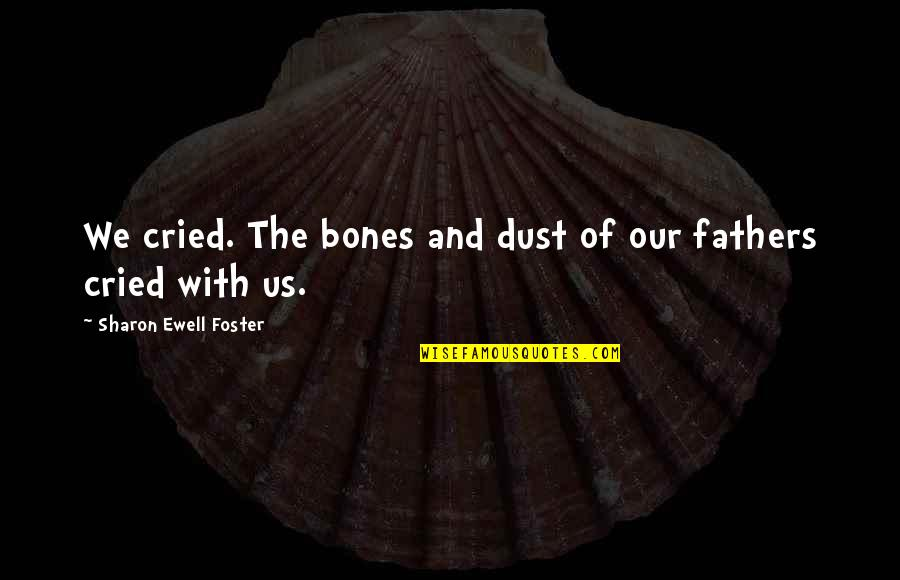 Tears I've Cried Quotes By Sharon Ewell Foster: We cried. The bones and dust of our