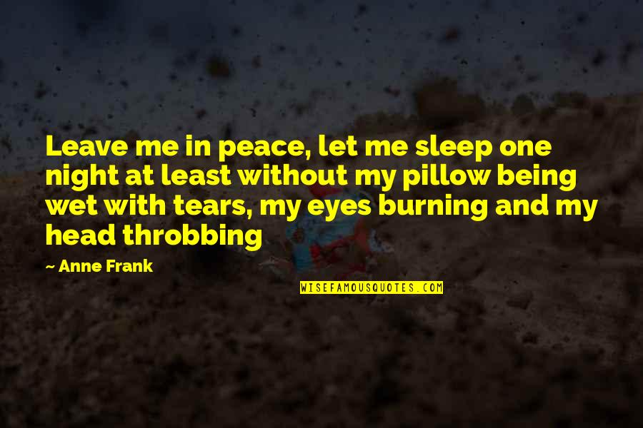 Tears On My Pillow Quotes By Anne Frank: Leave me in peace, let me sleep one