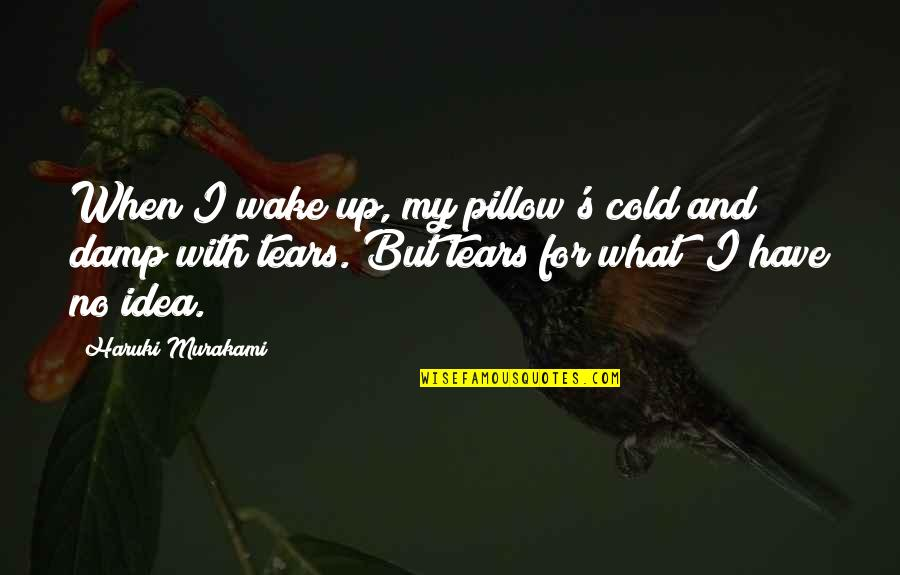 Tears On My Pillow Quotes By Haruki Murakami: When I wake up, my pillow's cold and