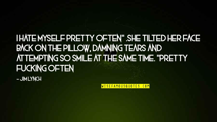 """Tears On My Pillow Quotes By Jim Lynch: I hate myself pretty often"""" .She tilted her"""