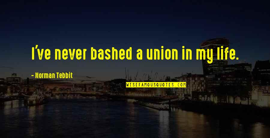 Tebbit Quotes By Norman Tebbit: I've never bashed a union in my life.
