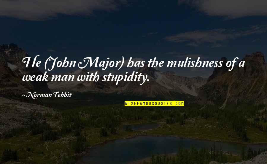 Tebbit Quotes By Norman Tebbit: He (John Major) has the mulishness of a