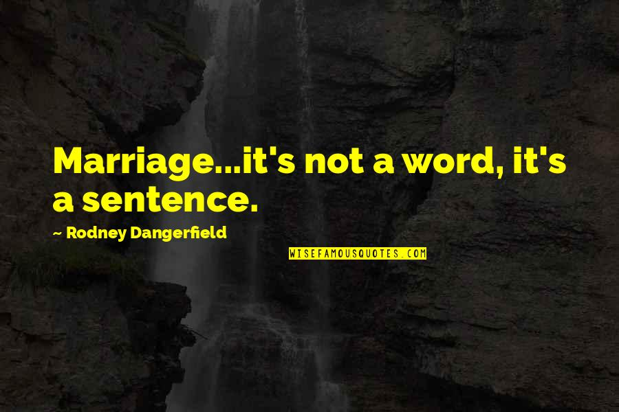 Tebbit Quotes By Rodney Dangerfield: Marriage...it's not a word, it's a sentence.