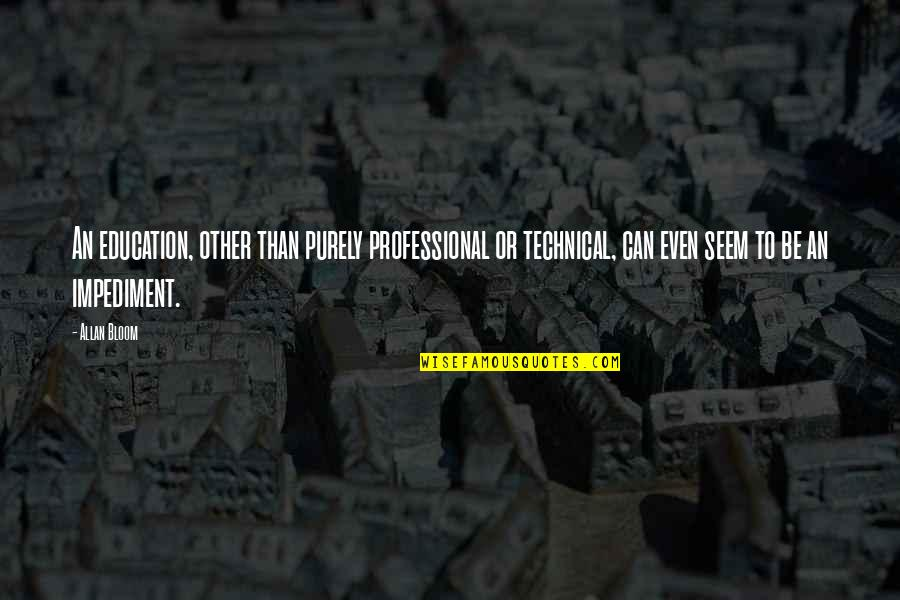 Technical Education Quotes By Allan Bloom: An education, other than purely professional or technical,