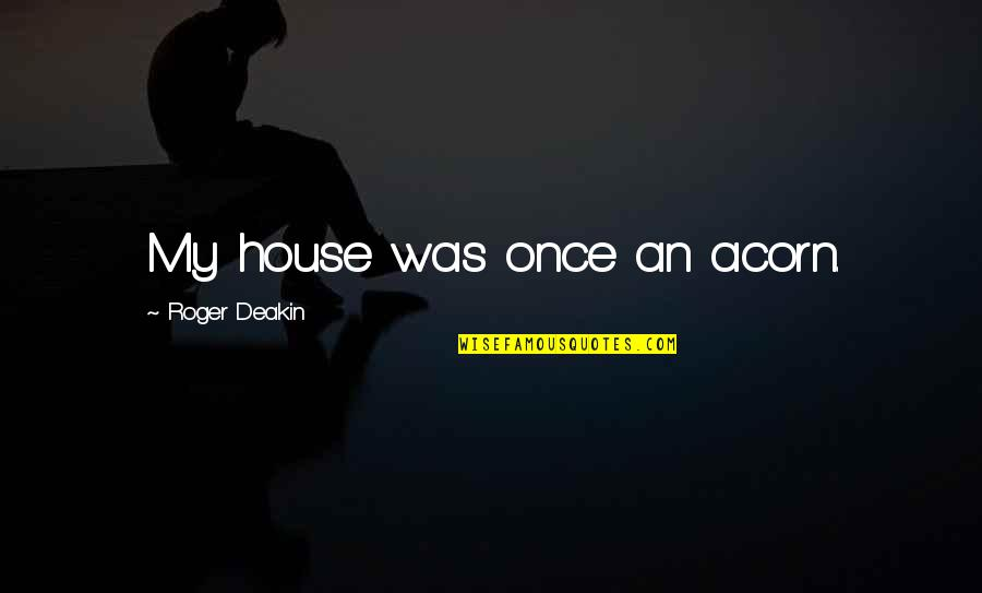 Technical Education Quotes By Roger Deakin: My house was once an acorn.