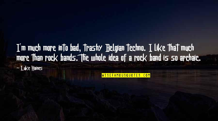 Techno Quotes By Luke Haines: I'm much more into bad, trashy Belgian techno.