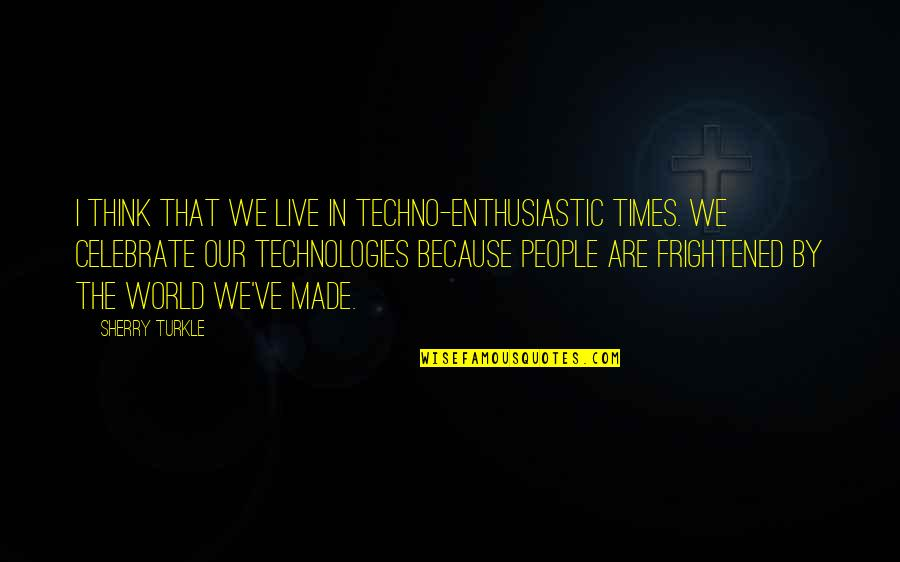 Techno Quotes By Sherry Turkle: I think that we live in techno-enthusiastic times.