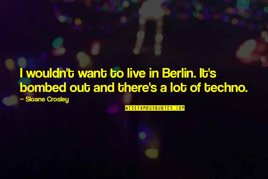 Techno Quotes By Sloane Crosley: I wouldn't want to live in Berlin. It's