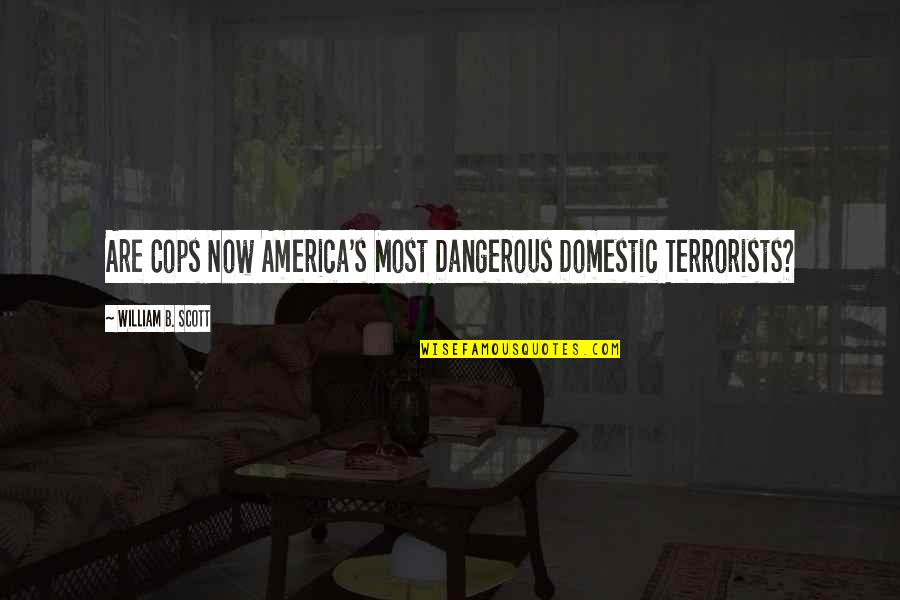 Techno Quotes By William B. Scott: Are Cops Now America's Most Dangerous Domestic Terrorists?