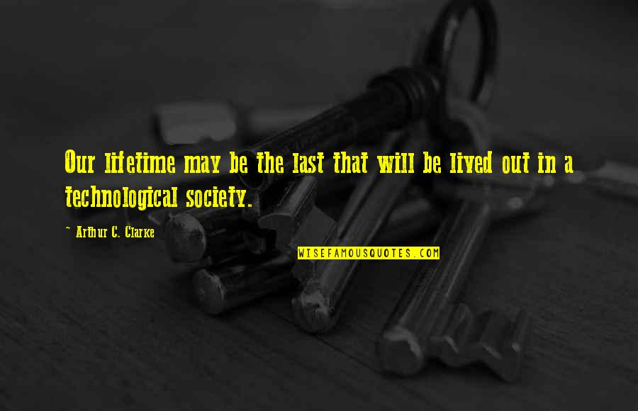 Technology And Our Society Quotes By Arthur C. Clarke: Our lifetime may be the last that will