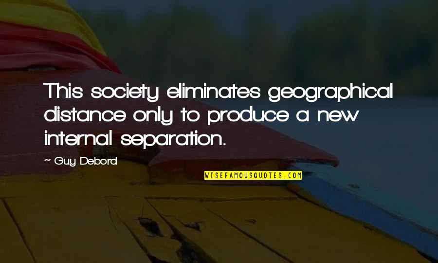 Technology And Our Society Quotes By Guy Debord: This society eliminates geographical distance only to produce